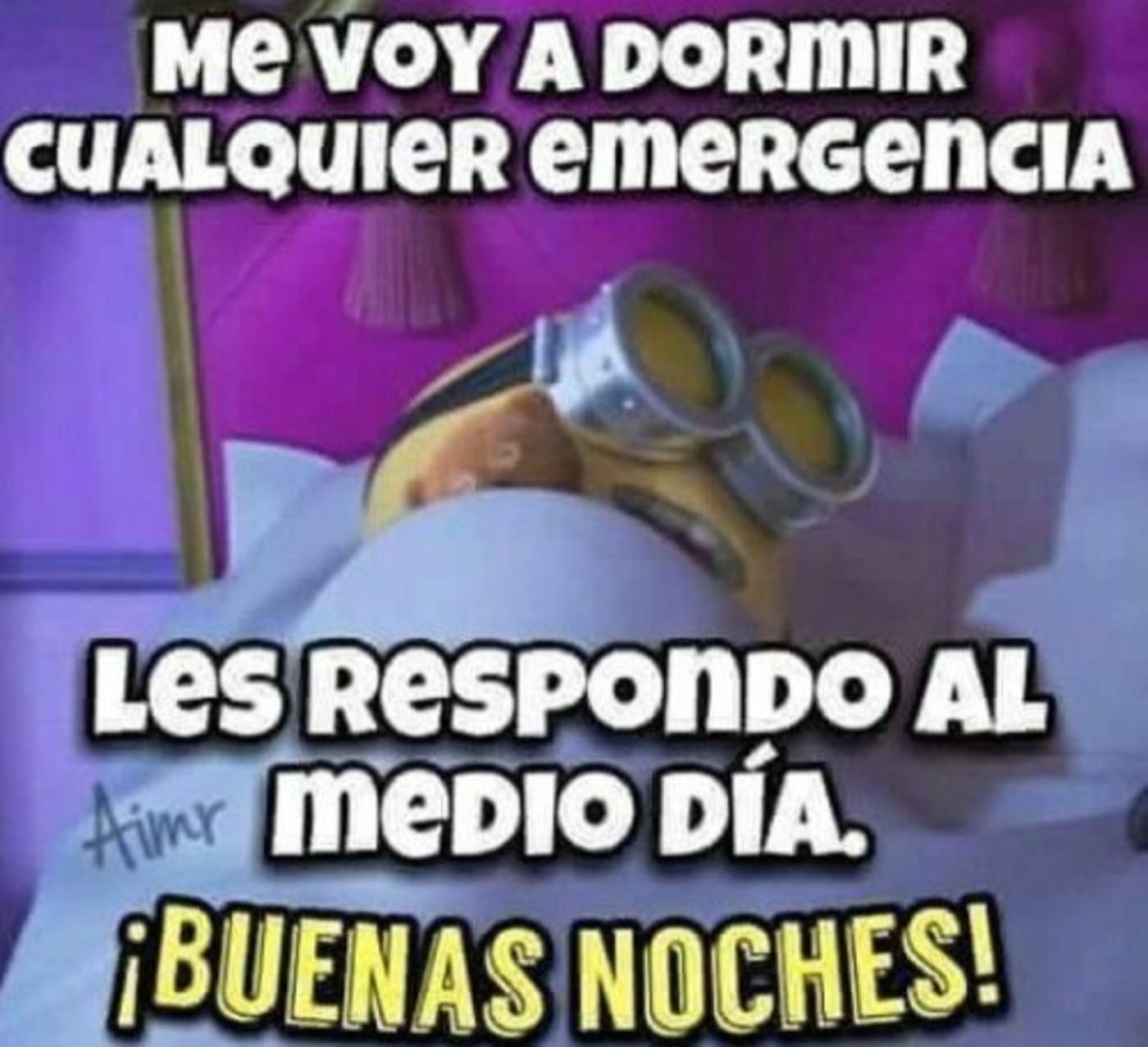 Me voy a dormir cualquier emergencia les respondo al medio día. Buenas noches