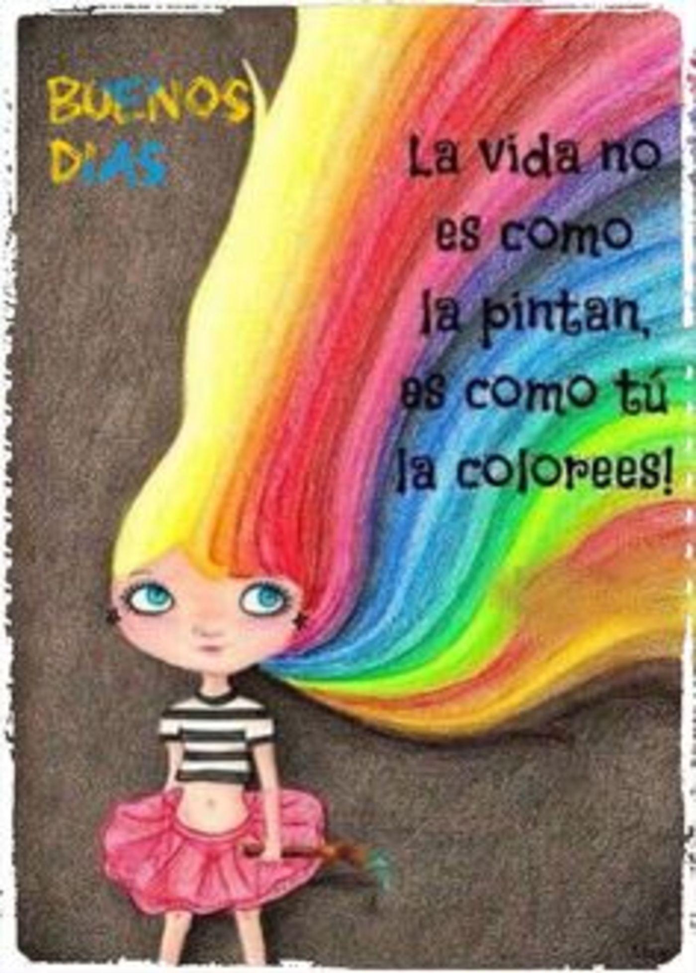 La vida no es como la pintan, es como tú la colorees! buenos días