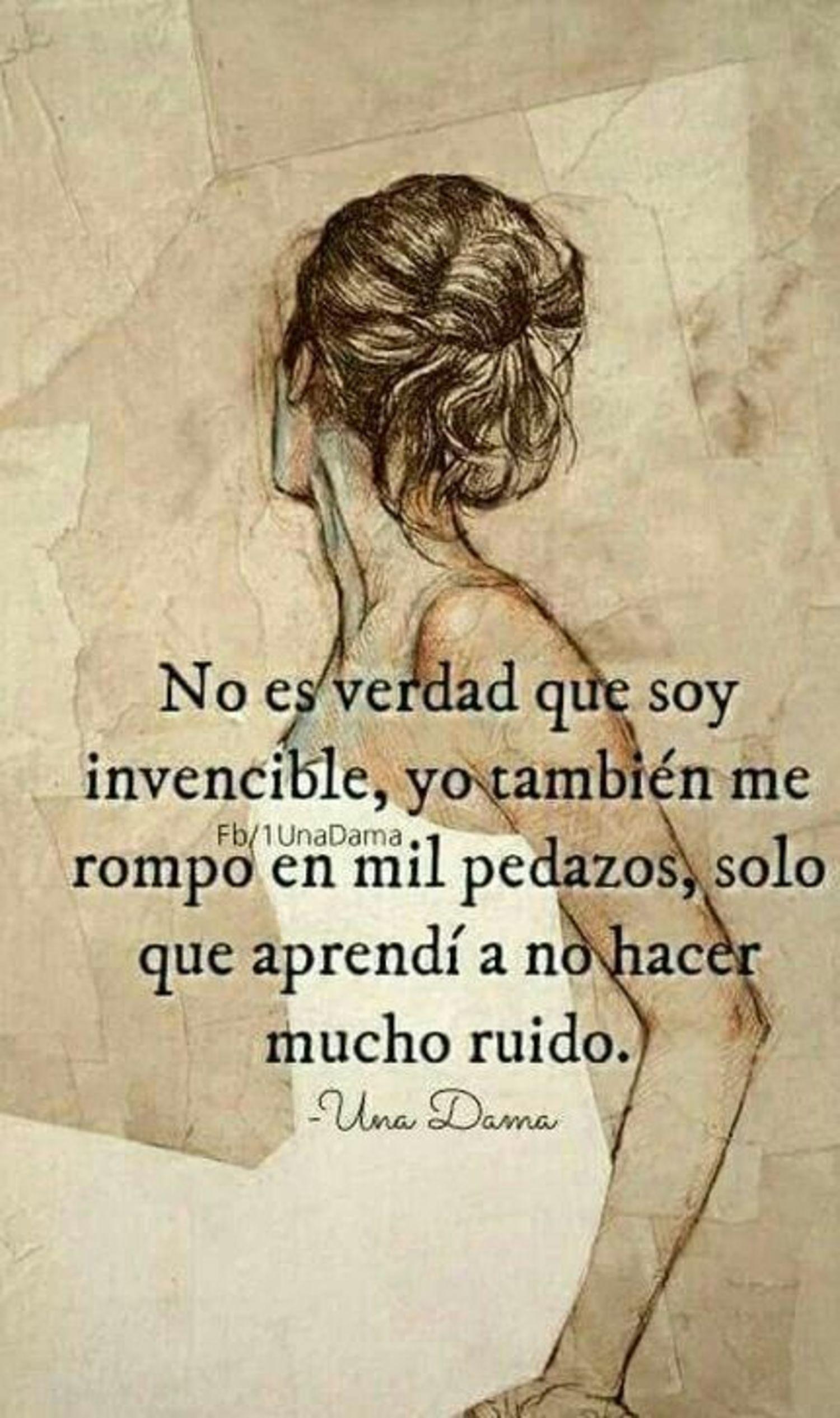 No es verdad que soy invencible, yo también me rompo en mil pezados, solo que aprendi a no hacer mucho ruido.