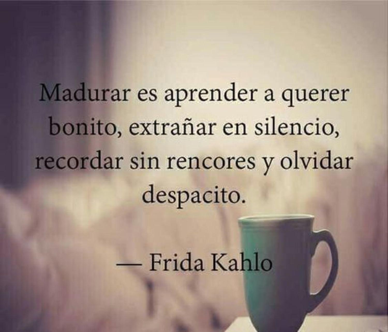 madurar es aprender a querer bonito, extrañar en silencio, recordar sin rencores y olvidar despacito