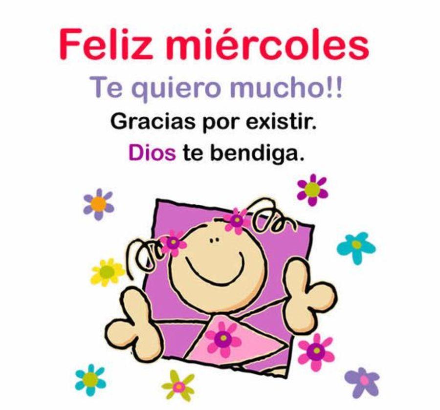 Feliz Miércoles te quiero mucho!! Gracias por existir. Dios te bendiga.