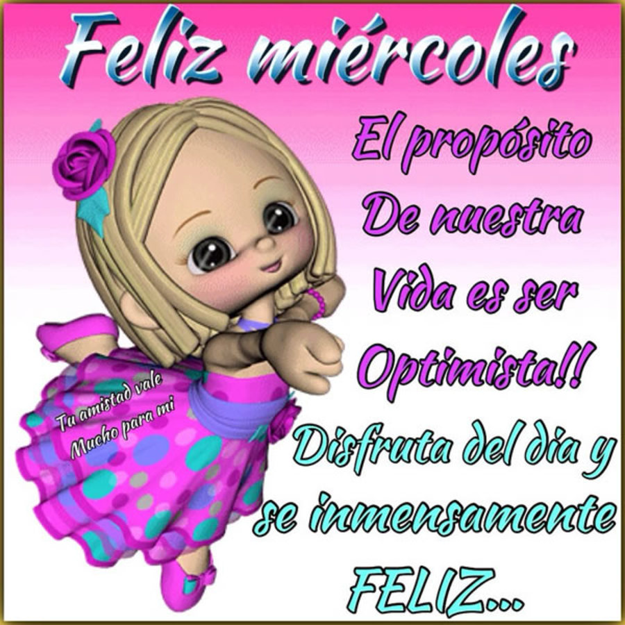 Feliz Miércoles el proposito de nuestra vida es ser optimista!!! Disfruta del dia y se inmensamente feliz..
