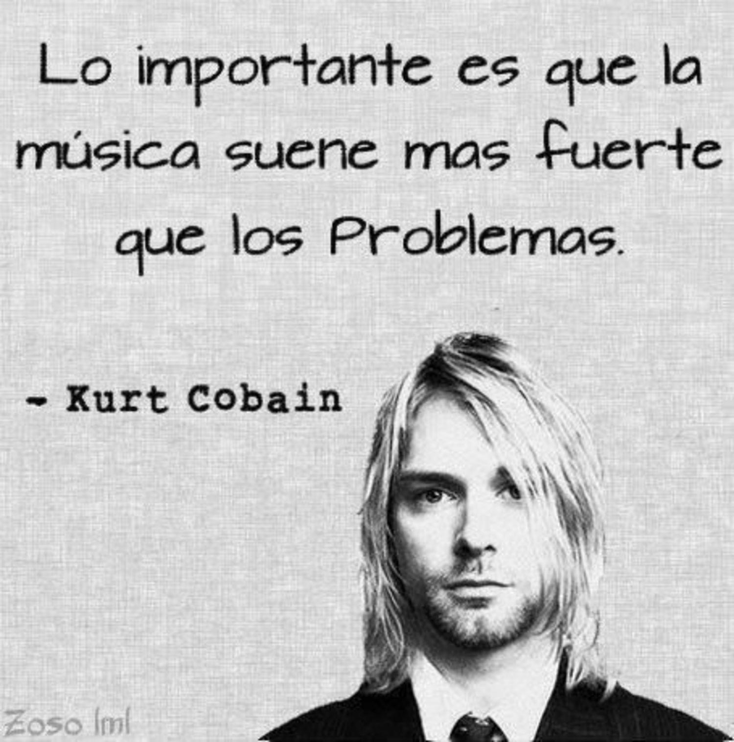 lo importante es que la música suene mas fuerte que los problemas. - Kurt Cobain