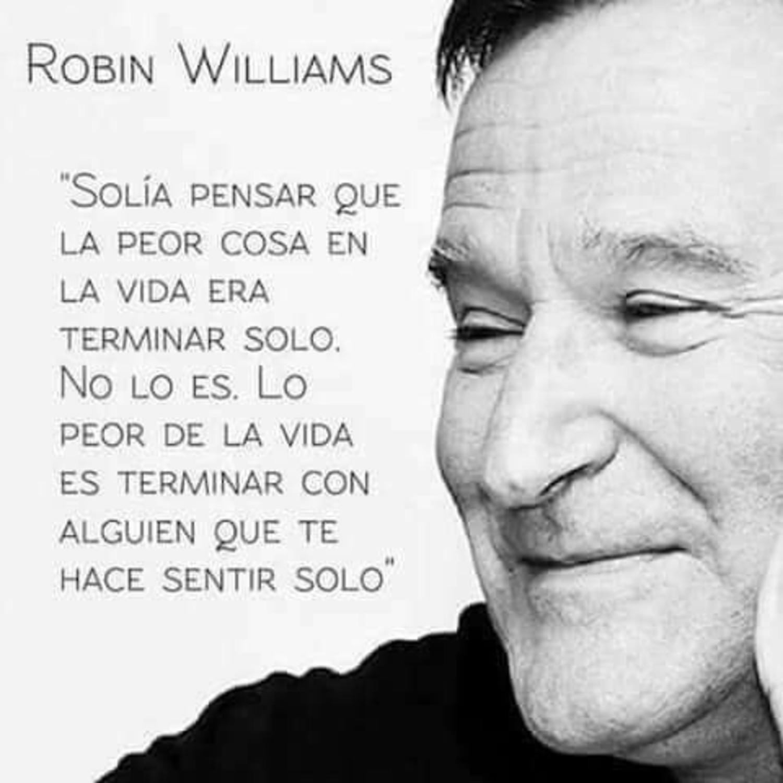 Solía a pensar que la peor cosa en la vida era terminar solo. No lo es. Lo peor de la vidaes terminar con alguien que te hace sentir solo. - Robin Williams
