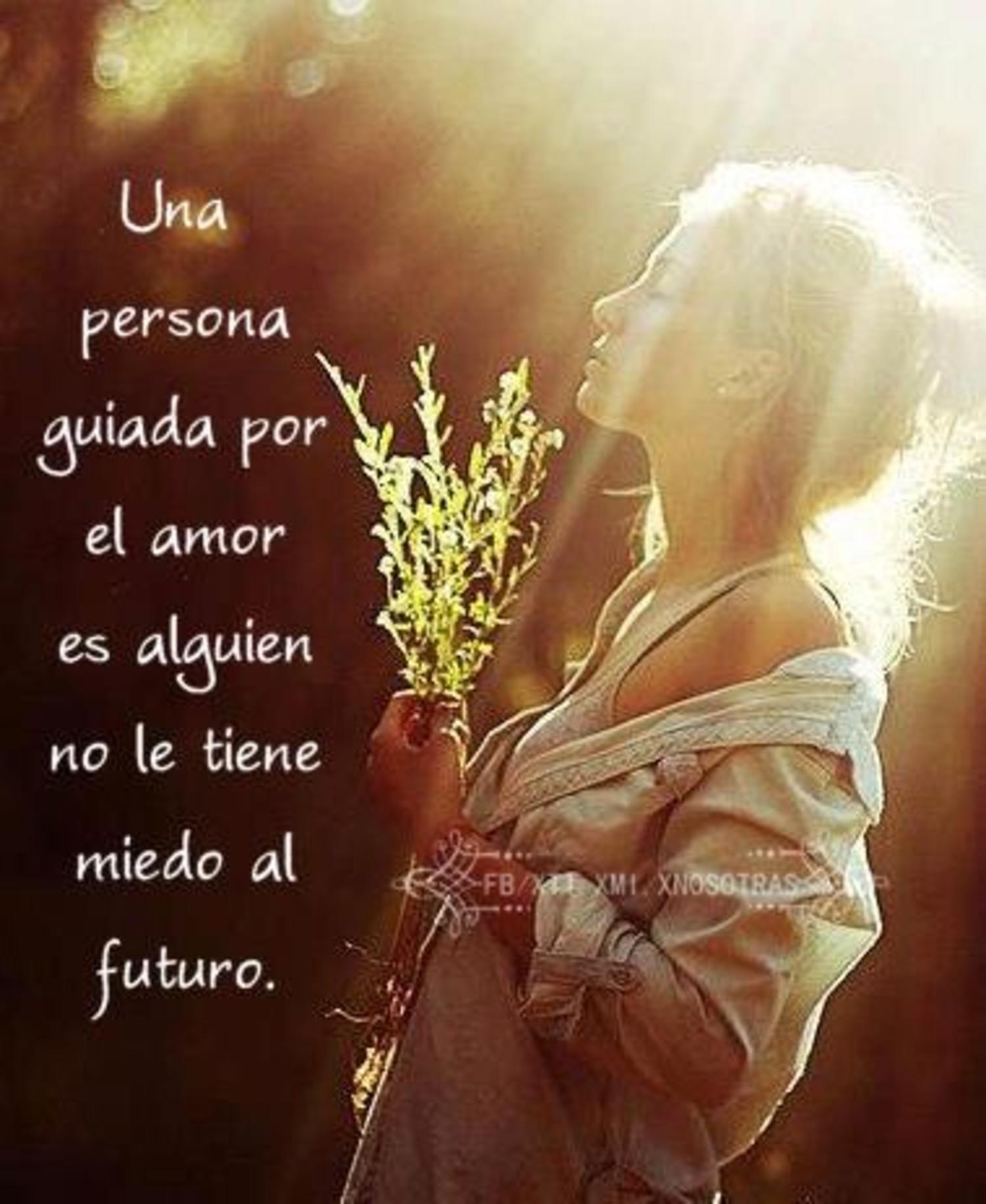 una persona guiada por el amor es alguien no le tiene miedo al futuro