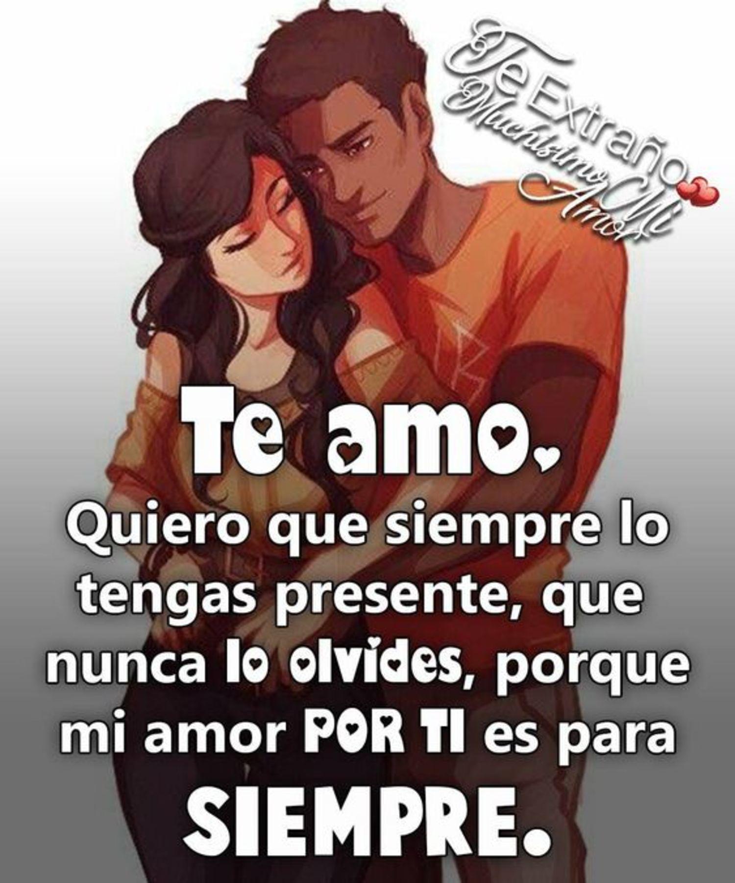 Te amo. Quiero que siempre lo tengas presente, que nunca lo olvides, porque mi amor por ti es para siempre.