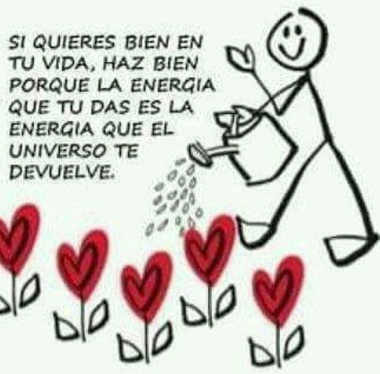 Si quieres bien en tu vida, haz bien porque la energia que tu das es la energia que el universo te duelve