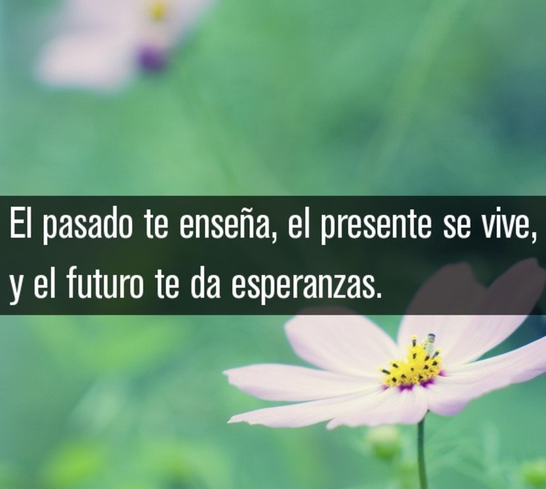 El pasado te enseña, el presente se vive, y el futuro te da ensperanza