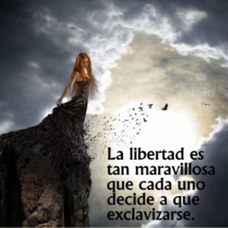 La libertad es tan maravillosa que cada uno decide a que exclavizarse