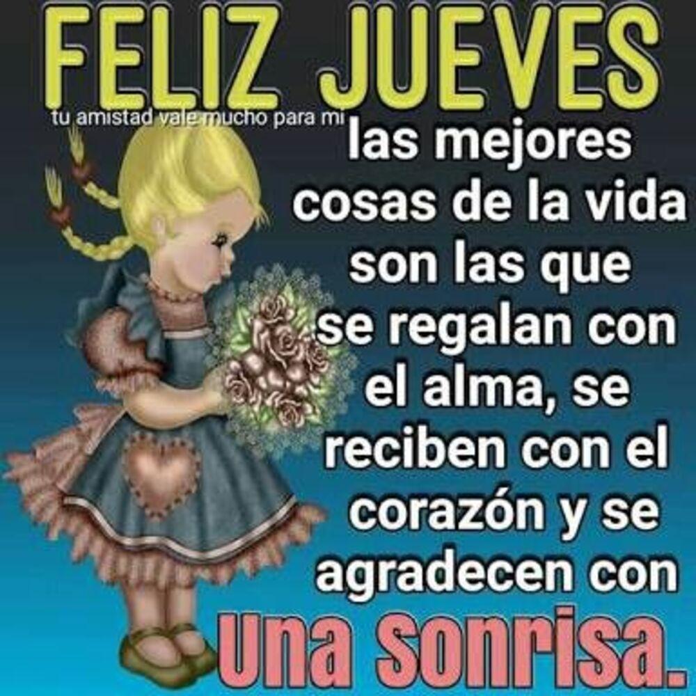 Feliz Jueves las mejores cosas de la vida son las que se regalan con el alma, se reciben con el corazón y se agradecen con una sonrisa.