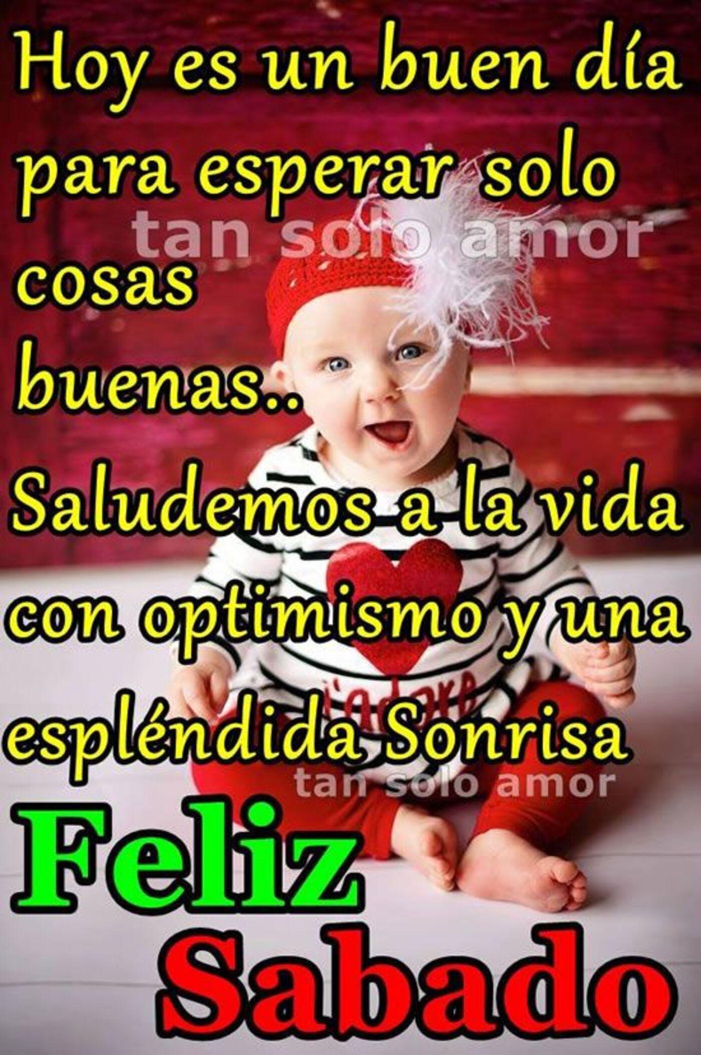 Hoy es un buen día para esperar solo cosas buenas..Saludemos a la vida con optimismo y una esplendida sonrisa! Feliz sabado