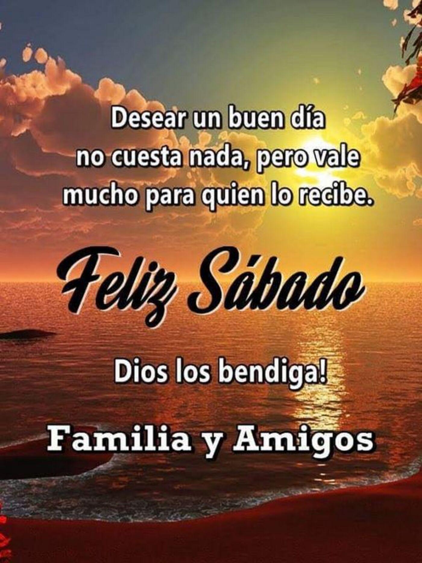 Desear un buen día no cuesta nada, pero vale mucho para quien lo recibe. Feliz sábado Dios los bendiga! Familia y amigos