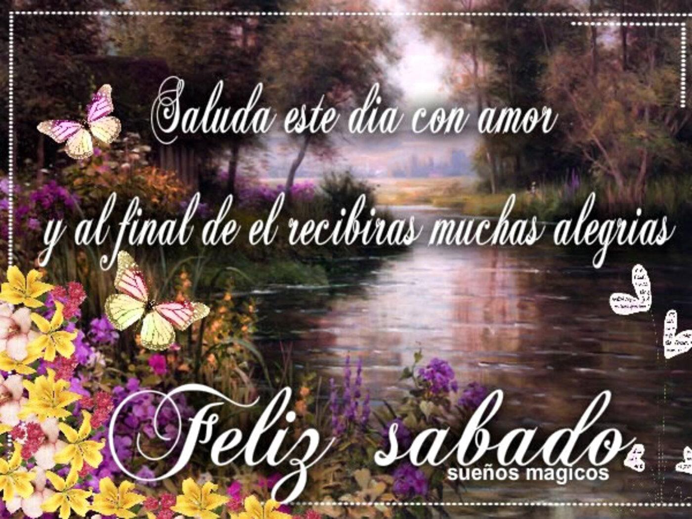 Saluda este día con amor y al final el recibiras muchas alegrias... feliz sábado
