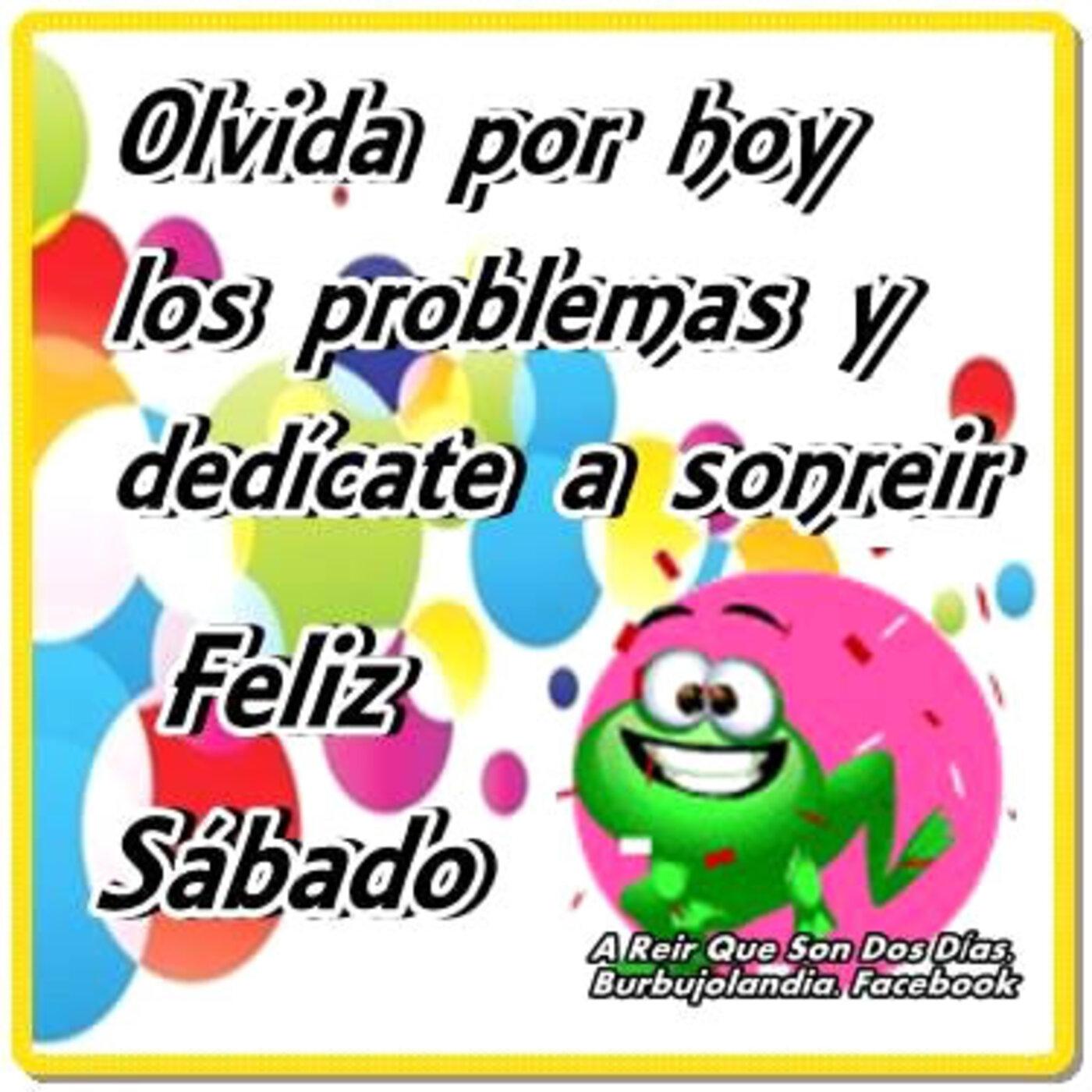 Olvida por hoy los problemas y dedicate a sonreír! Feliz sábado
