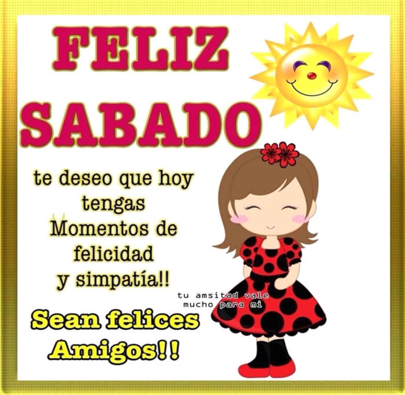 Feliz sábado te deseo que hoy tengas momentos de felicidad y simpatia! sean felices amigos!!