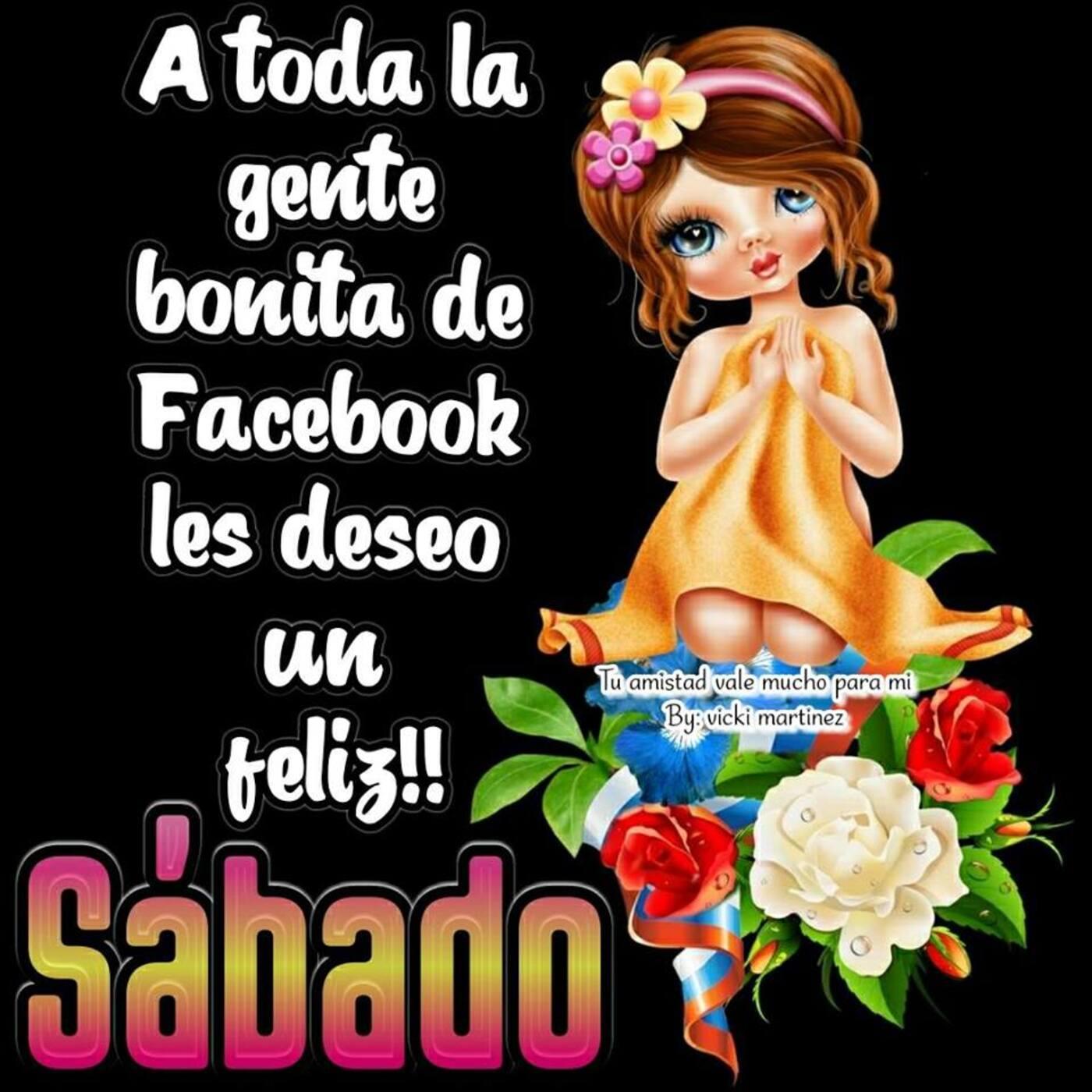 A toda la gente bonita de facebook les deseo un feliz!! sábado