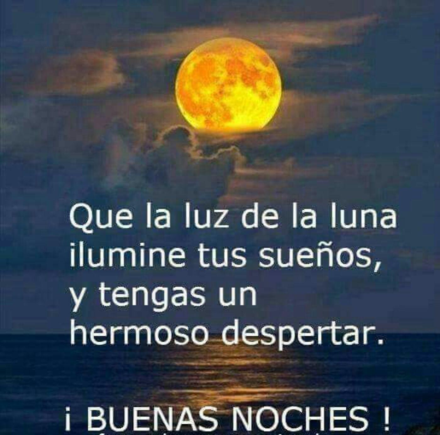 Que la luz de la luna ilumine tus sueños, y tengas un hermoso despertar. Buenas noches!