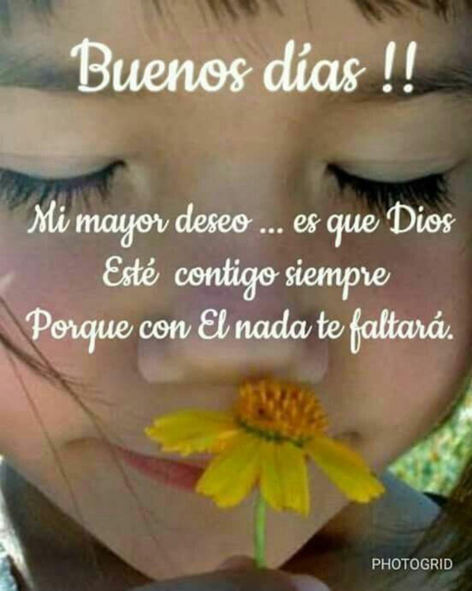 Buenos días!! mi mejor deseo... es que Dios esté contigo siempre porque con el nada te faltera
