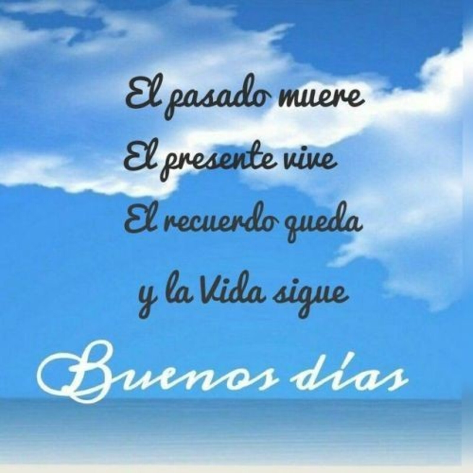 El pasado muere, el presente vive, el recuerdo queda y la vida sigue...buenos días