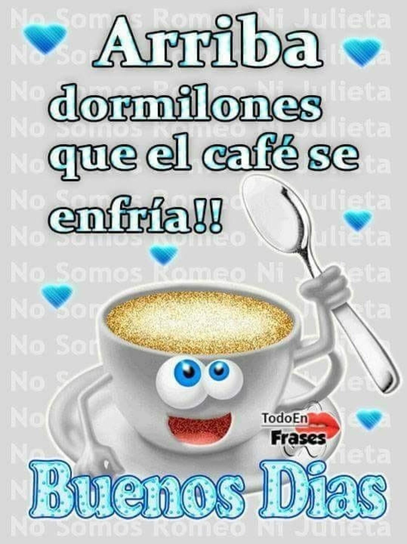 Arriba dormilones que el café se enfría!! Buenos días