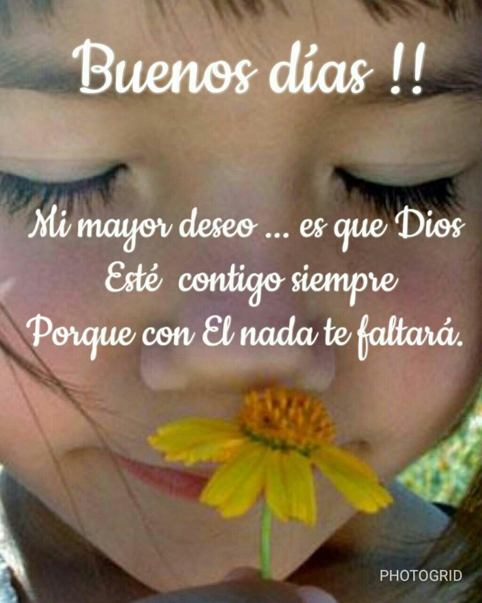 Buenos días!! Mi mayor deseo...es que Dios esté contigo siempre porque con El nada te faltera