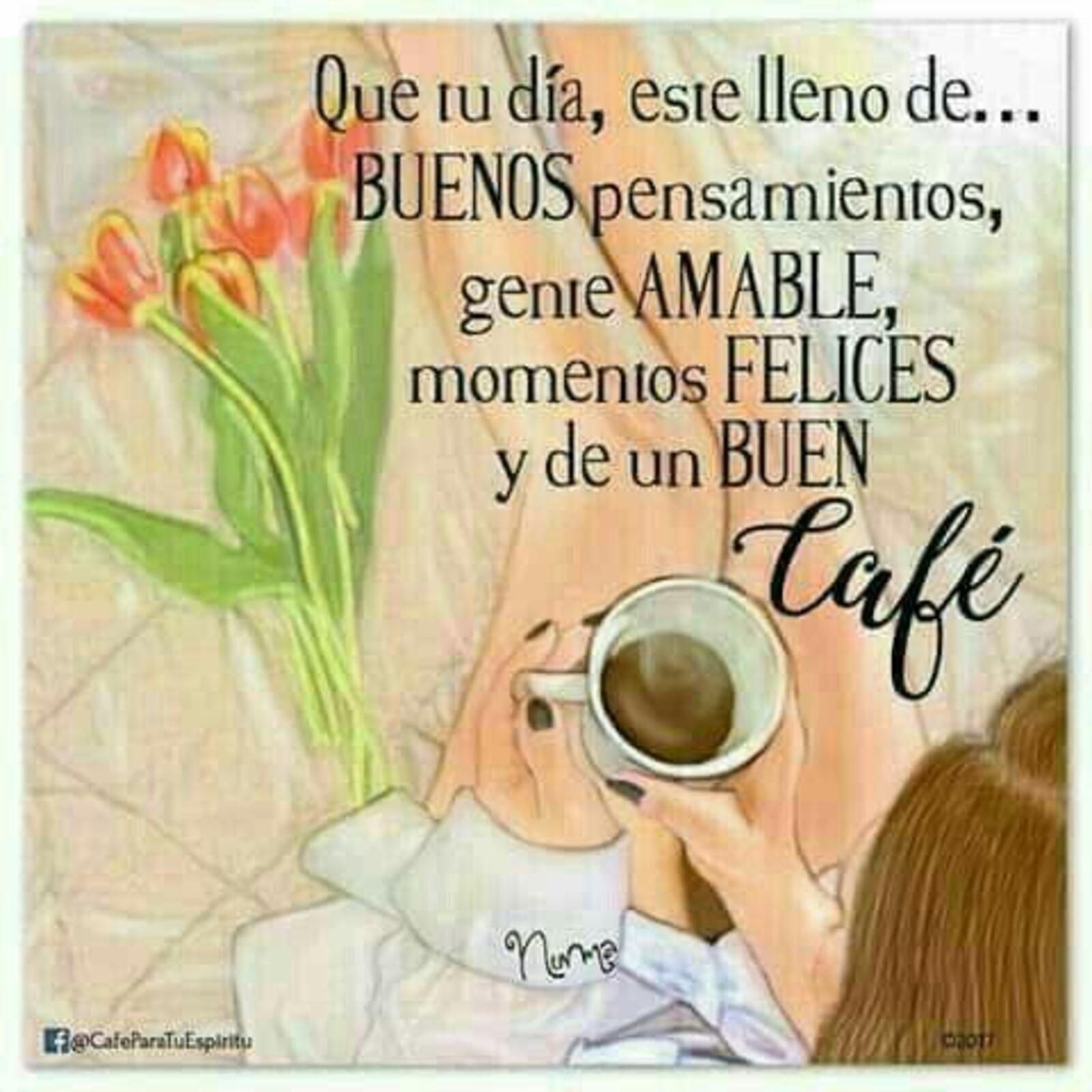 Que tu día, este lleno de...buenos pensamientos, gente AMABLE, momentos FELICES y de BUEN café