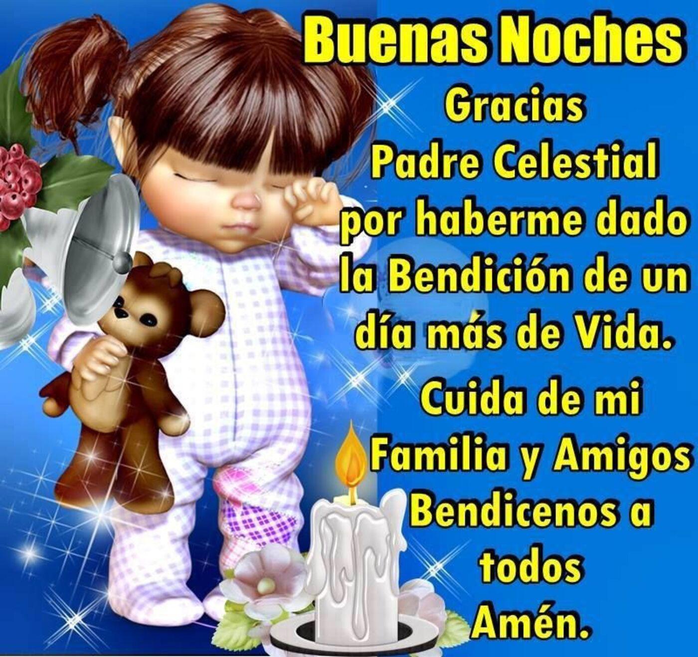 Buenas noches gracias Padre Celestial por haberme dado la bendición de un día más de vida. Cuida de mi familia y amigos bendicenos a todos Amen.