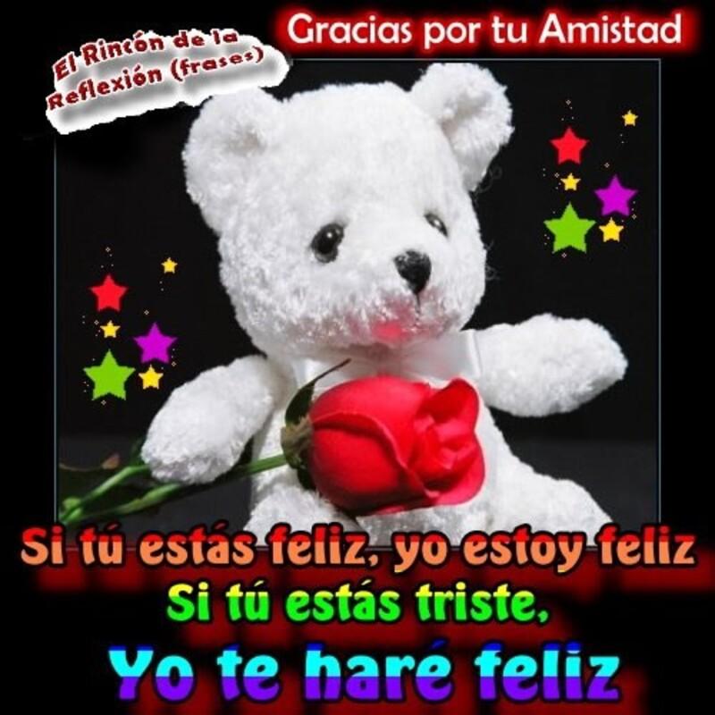Gracias por tu Amistad. Si tu estas feliz, yo estoy feliz. Si tu estas triste, yo te hare feliz.
