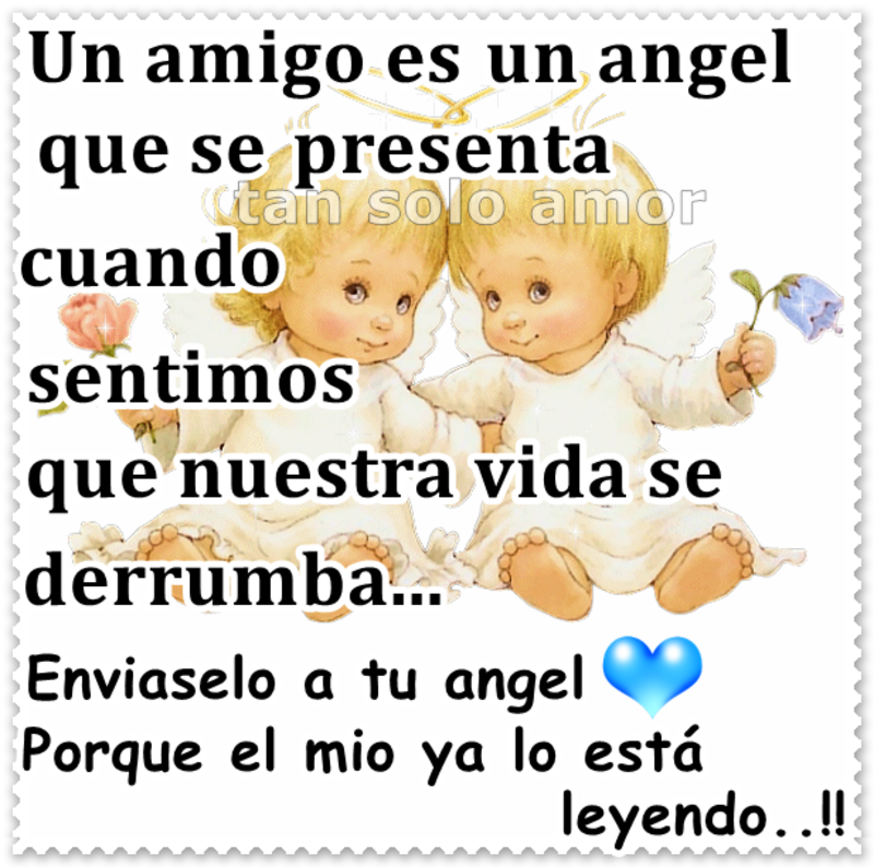 Un amigo es un angel que se presenta cuando sentimos que nuestra vida se derrumba...