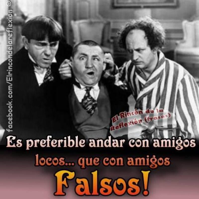 Es preferible andar con maigos locos... que con amigos falsos!