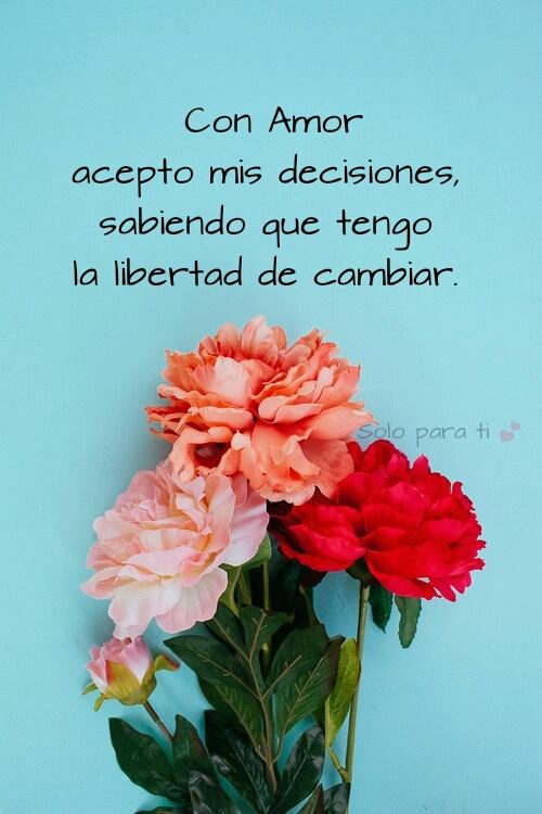 Con amor acepto mis decisiones, sabiendo que tengo la libertad de cambiar.