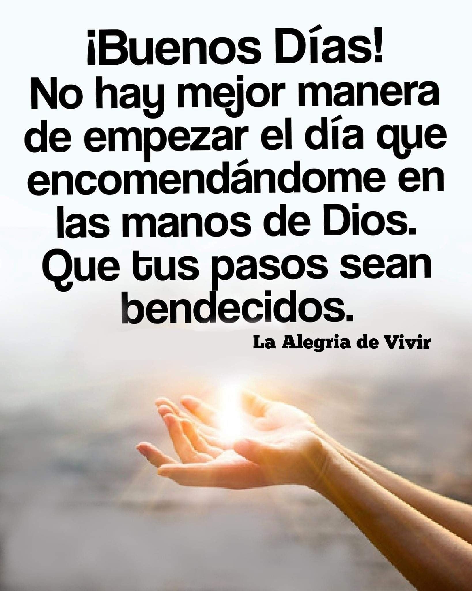 Buenos Días. No hay mejor manera de empezar el día que encomendándome en las manos de Dios....
